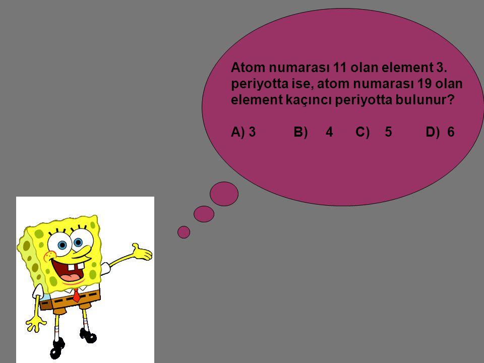 Atom numarası 11 olan element 3. periyotta ise, atom numarası 19 olan element kaçıncı periyotta bulunur? A) 3 B) 4 C) 5 D) 6