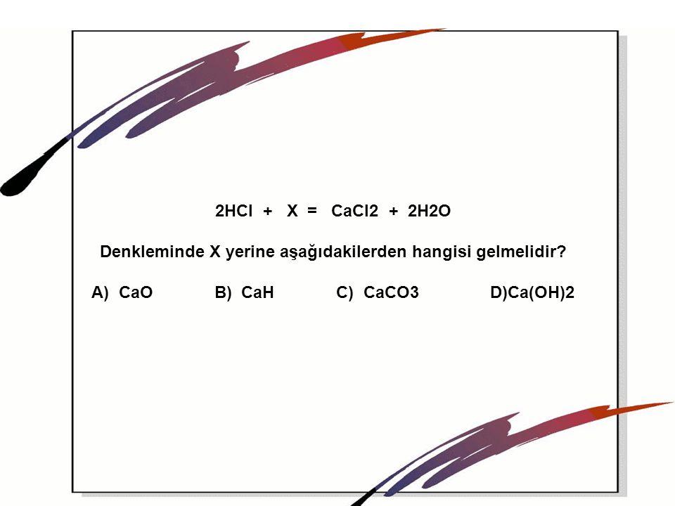 2HCI + X = CaCI2 + 2H2O Denkleminde X yerine aşağıdakilerden hangisi gelmelidir? A) CaO B) CaH C) CaCO3 D)Ca(OH)2