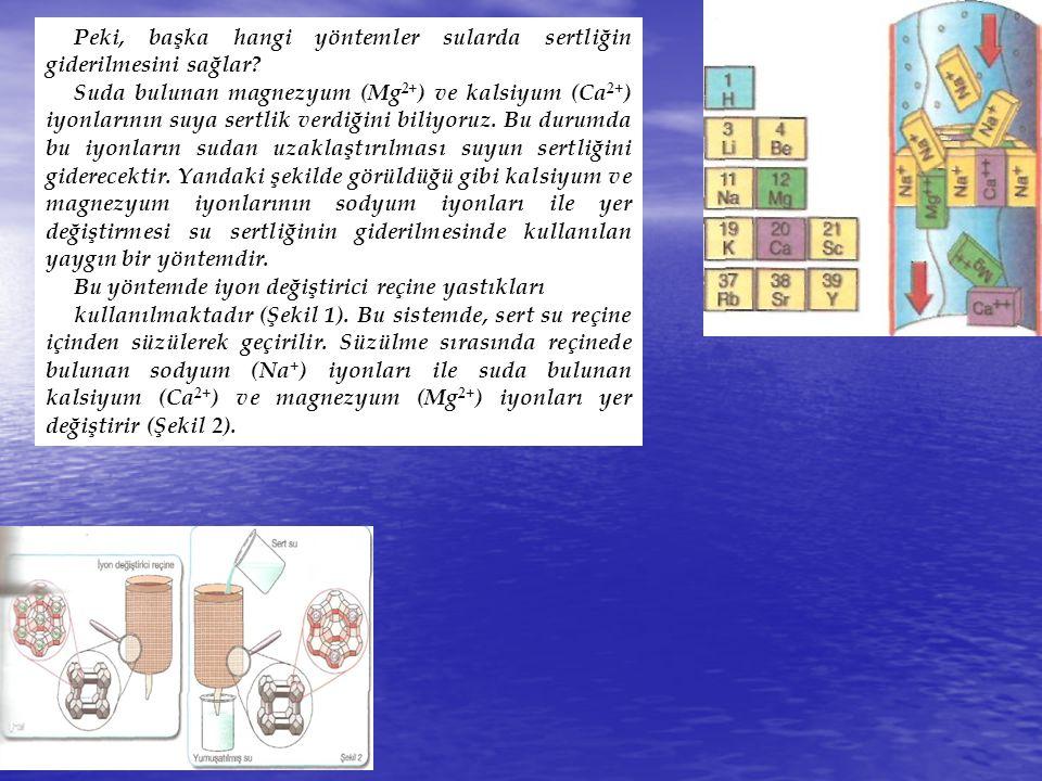 Peki, başka hangi yöntemler sularda sertliğin giderilmesini sağlar? Suda bulunan magnezyum (Mg 2+ ) ve kalsiyum (Ca 2+ ) iyonlarının suya sertlik verd