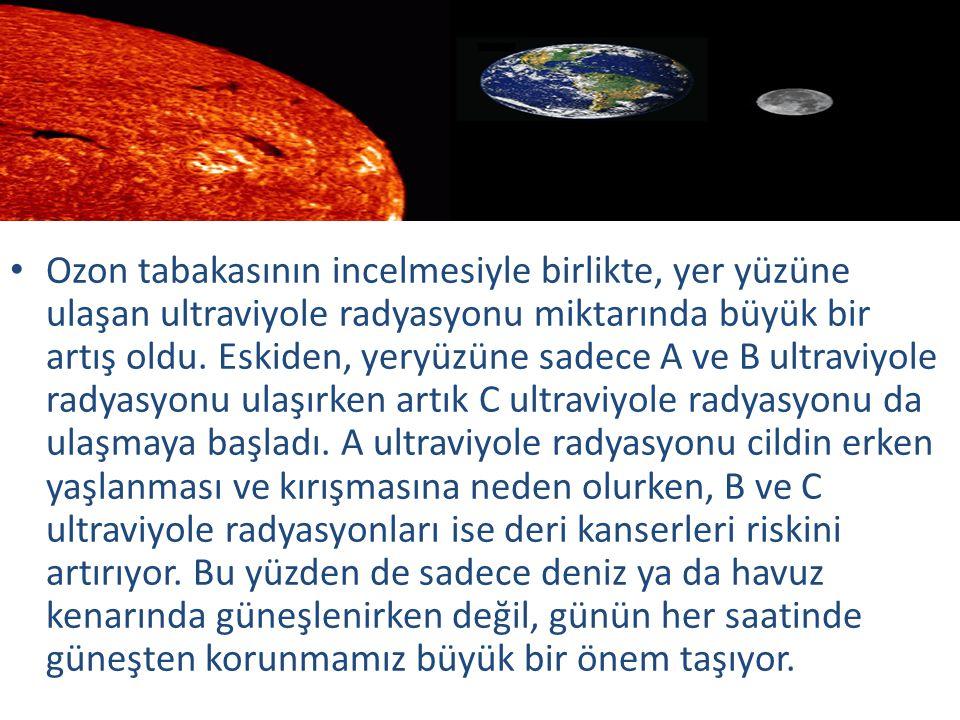 Ozon tabakasının incelmesiyle birlikte, yer yüzüne ulaşan ultraviyole radyasyonu miktarında büyük bir artış oldu. Eskiden, yeryüzüne sadece A ve B ult