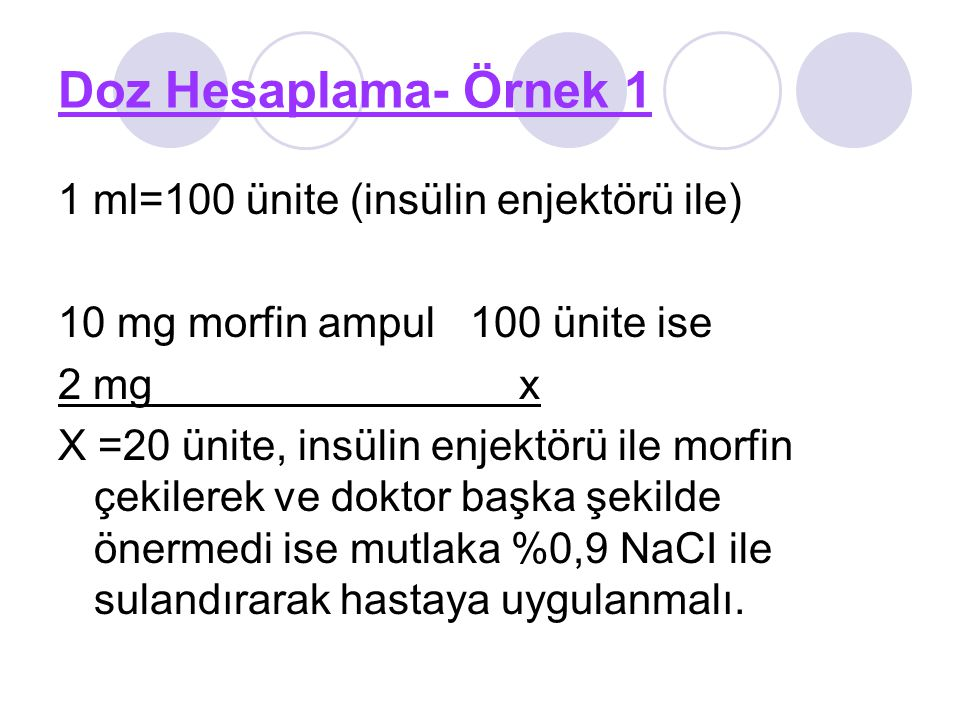 Doz Hesaplama- Örnek 1 1 ml=100 ünite (insülin enjektörü ile) 10 mg morfin ampul 100 ünite ise 2 mg x X =20 ünite, insülin enjektörü ile morfin çekile