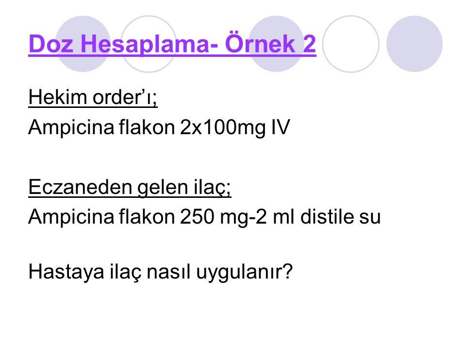 Doz Hesaplama- Örnek 2 Hekim order'ı; Ampicina flakon 2x100mg IV Eczaneden gelen ilaç; Ampicina flakon 250 mg-2 ml distile su Hastaya ilaç nasıl uygul