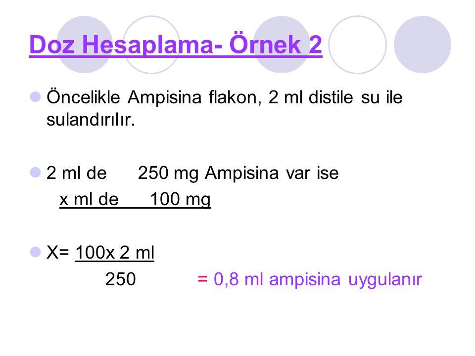 Doz Hesaplama- Örnek 2 Öncelikle Ampisina flakon, 2 ml distile su ile sulandırılır. 2 ml de 250 mg Ampisina var ise x ml de 100 mg X= 100x 2 ml 250 =