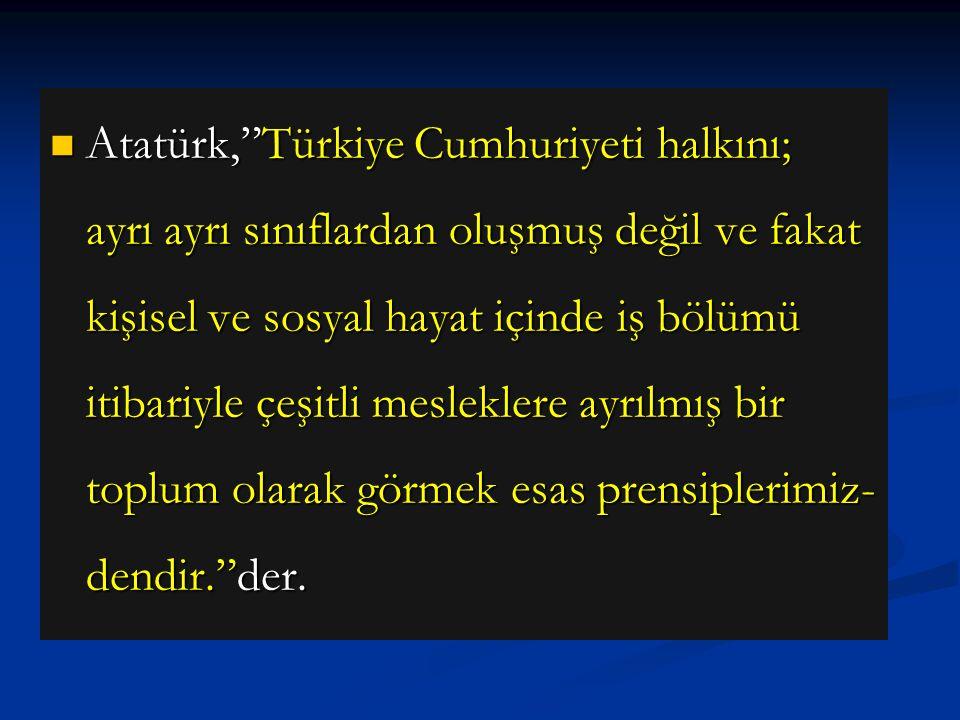 Atatürk, Türkiye Cumhuriyeti halkını; ayrı ayrı sınıflardan oluşmuş değil ve fakat kişisel ve sosyal hayat içinde iş bölümü itibariyle çeşitli mesleklere ayrılmış bir toplum olarak görmek esas prensiplerimiz- dendir. der.