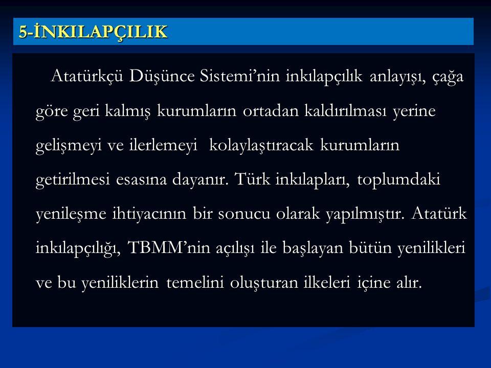 5-İNKILAPÇILIK Atatürkçü Düşünce Sistemi'nin inkılapçılık anlayışı, çağa göre geri kalmış kurumların ortadan kaldırılması yerine gelişmeyi ve ilerleme
