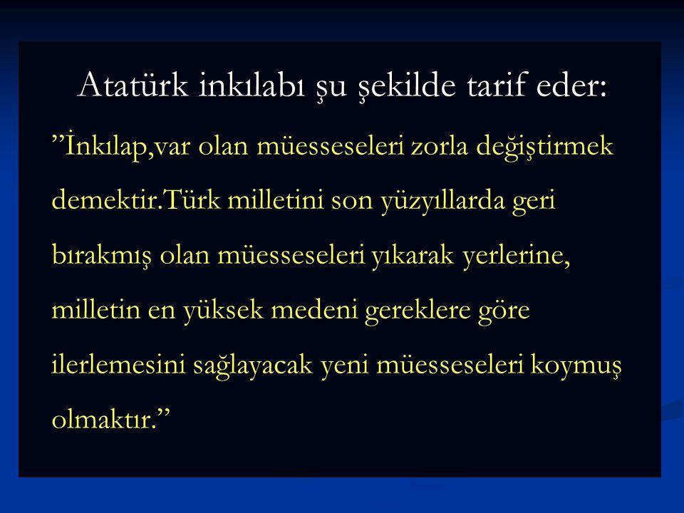 """Atatürk inkılabı şu şekilde tarif eder: """"İnkılap,var olan müesseseleri zorla değiştirmek demektir.Türk milletini son yüzyıllarda geri bırakmış olan mü"""
