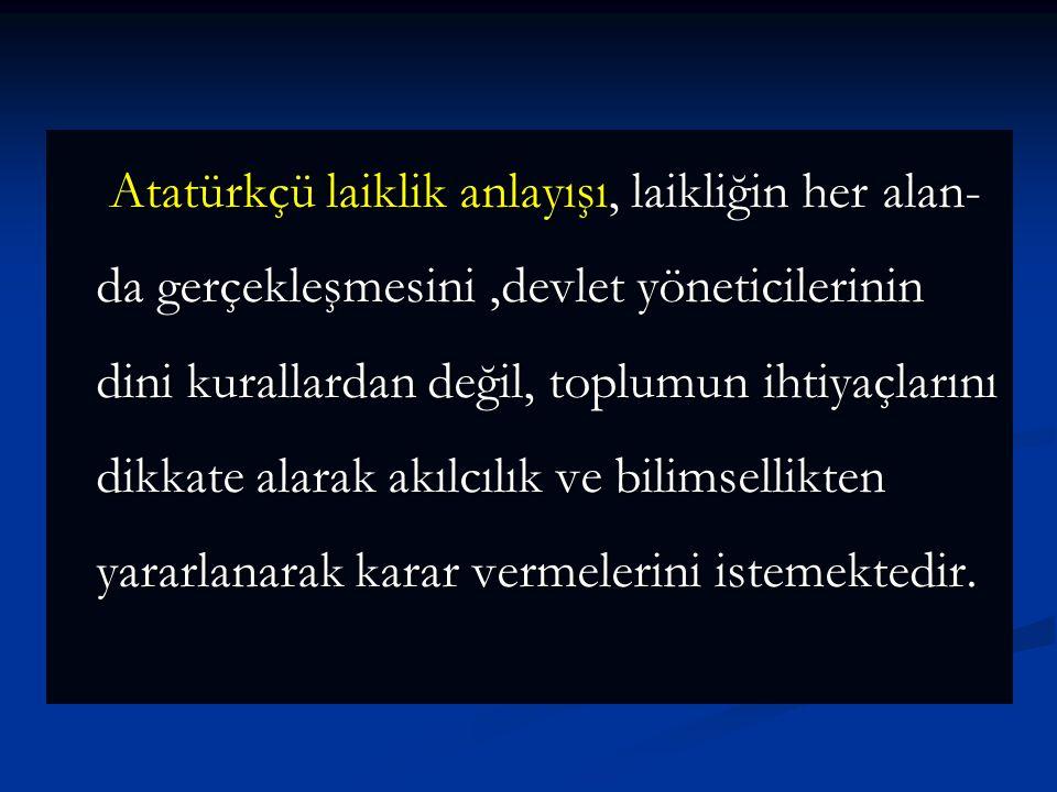Atatürkçü laiklik anlayışı, laikliğin her alan- da gerçekleşmesini,devlet yöneticilerinin dini kurallardan değil, toplumun ihtiyaçlarını dikkate alarak akılcılık ve bilimsellikten yararlanarak karar vermelerini istemektedir.
