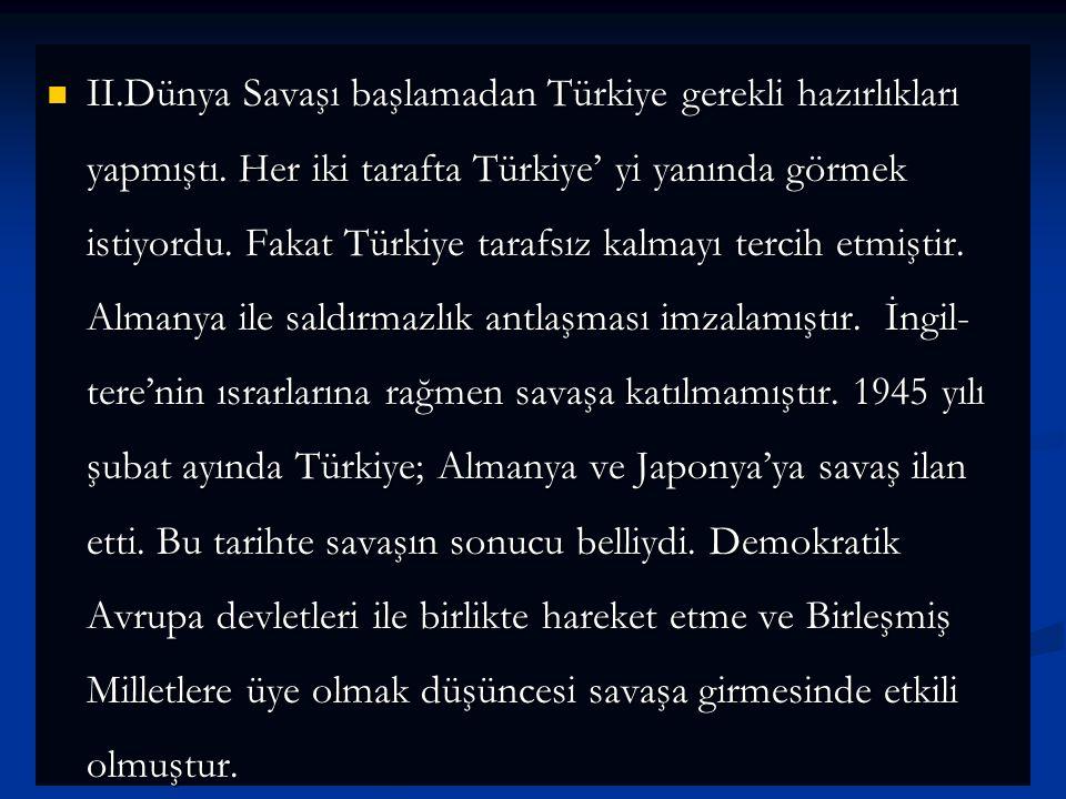 II.Dünya Savaşı başlamadan Türkiye gerekli hazırlıkları yapmıştı. Her iki tarafta Türkiye' yi yanında görmek istiyordu. Fakat Türkiye tarafsız kalmayı
