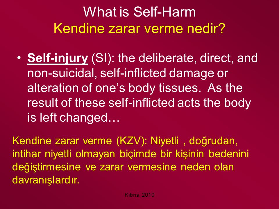 Kıbrıs, 2010 What is Self-Harm Kendine zarar verme nedir? Self-injury (SI): the deliberate, direct, and non-suicidal, self-inflicted damage or alterat