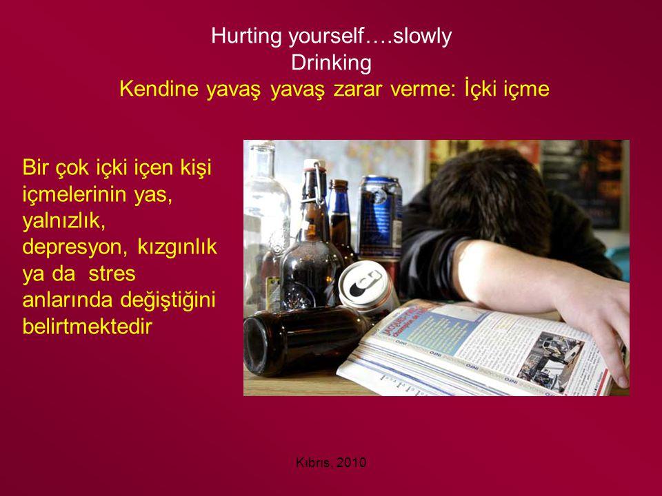 Kıbrıs, 2010 Hurting yourself….slowly Drinking Kendine yavaş yavaş zarar verme: İçki içme Bir çok içki içen kişi içmelerinin yas, yalnızlık, depresyon
