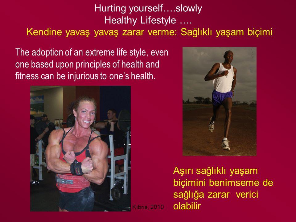 Kıbrıs, 2010 Hurting yourself….slowly Healthy Lifestyle …. Kendine yavaş yavaş zarar verme: Sağlıklı yaşam biçimi The adoption of an extreme life styl