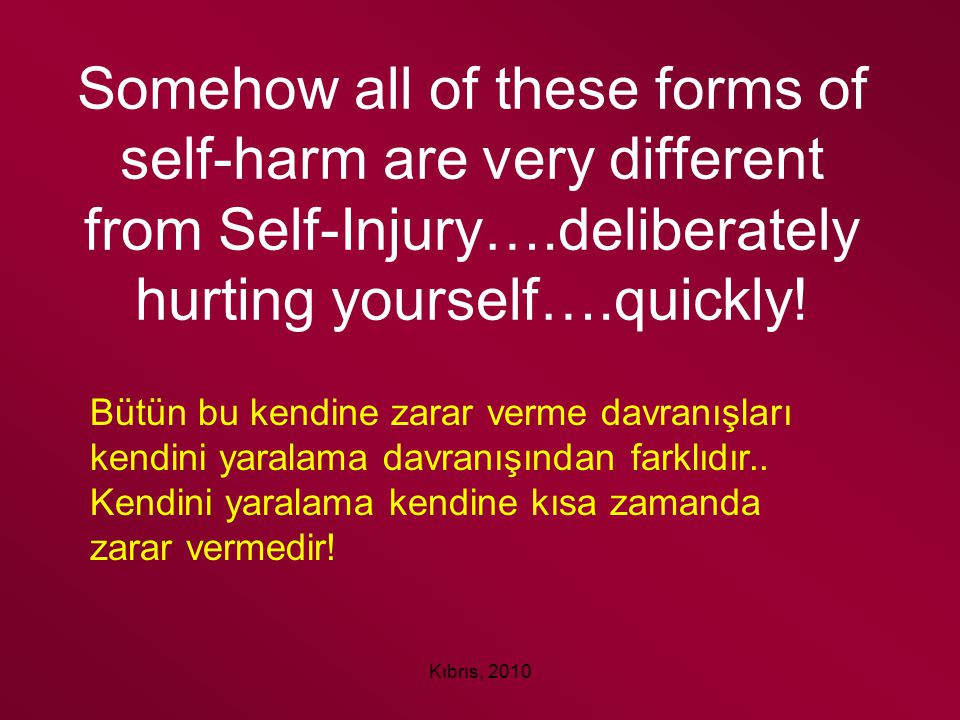 Kıbrıs, 2010 Somehow all of these forms of self-harm are very different from Self-Injury….deliberately hurting yourself….quickly! Bütün bu kendine zar