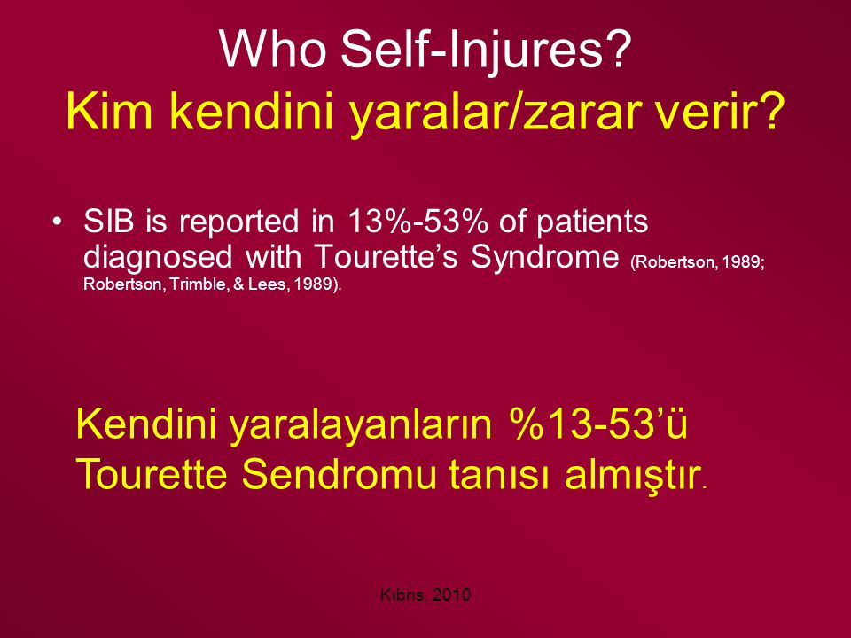 Kıbrıs, 2010 Who Self-Injures? Kim kendini yaralar/zarar verir? SIB is reported in 13%-53% of patients diagnosed with Tourette's Syndrome (Robertson,