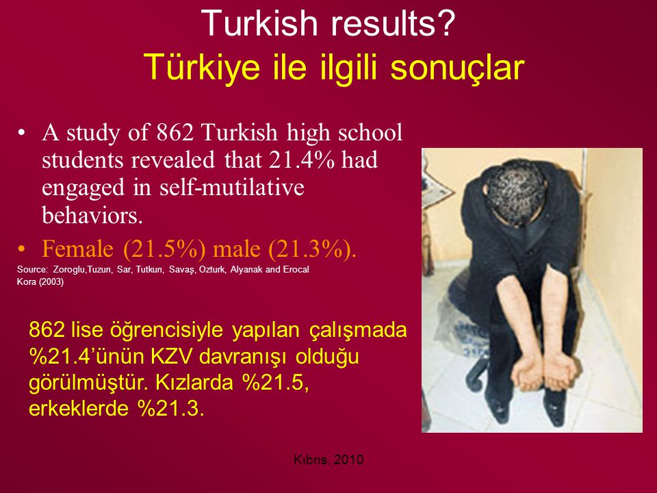 Kıbrıs, 2010 Turkish results? Türkiye ile ilgili sonuçlar A study of 862 Turkish high school students revealed that 21.4% had engaged in self-mutilati