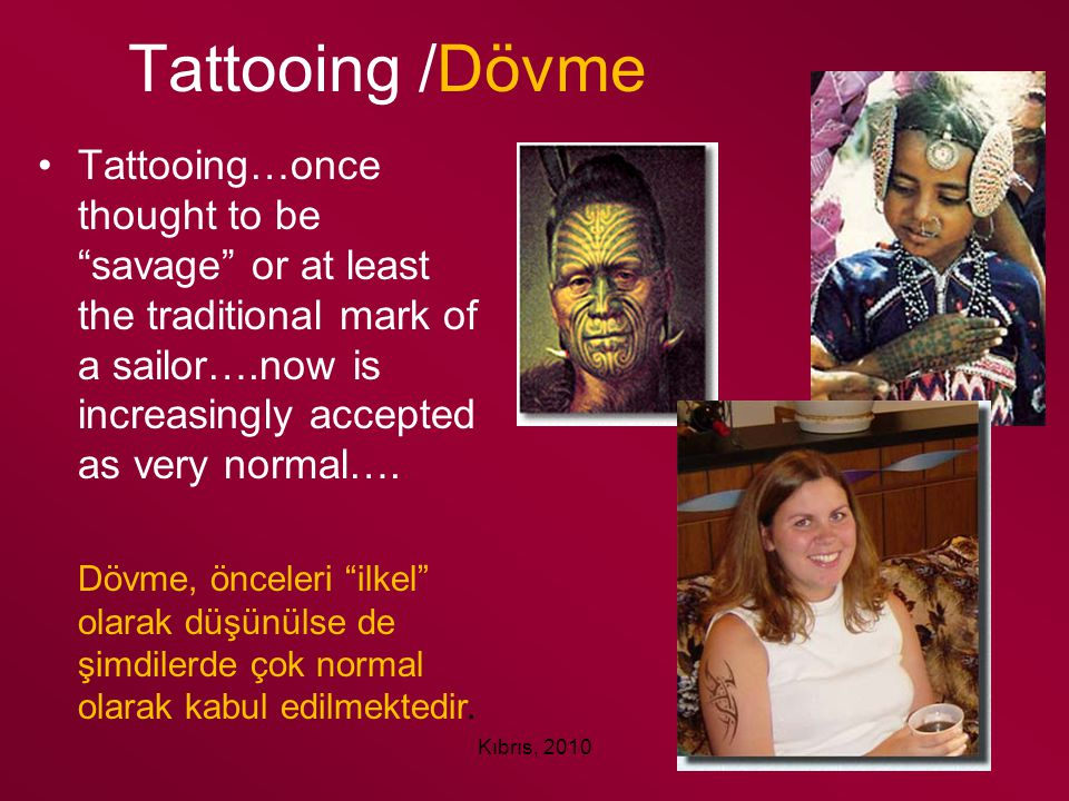 "Kıbrıs, 2010 Tattooing /Dövme Tattooing…once thought to be ""savage"" or at least the traditional mark of a sailor….now is increasingly accepted as very"