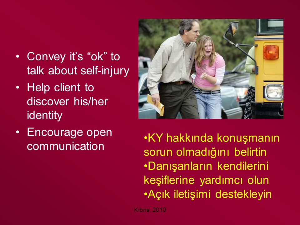 "Kıbrıs, 2010 Convey it's ""ok"" to talk about self-injury Help client to discover his/her identity Encourage open communication KY hakkında konuşmanın s"