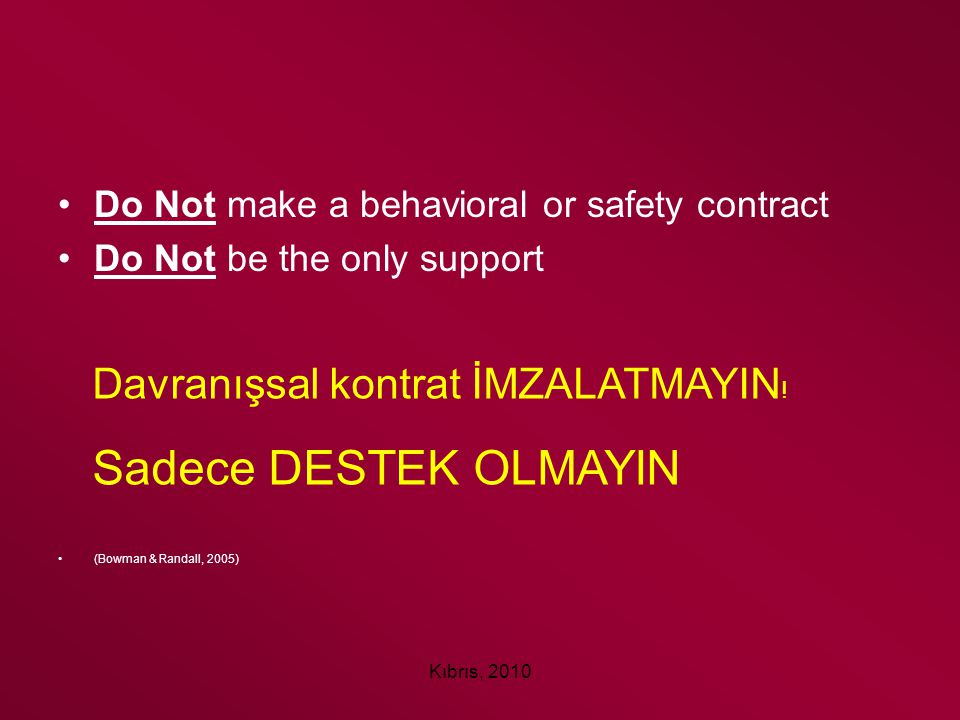 Kıbrıs, 2010 Do Not make a behavioral or safety contract Do Not be the only support (Bowman & Randall, 2005) Davranışsal kontrat İMZALATMAYIN ! Sadece