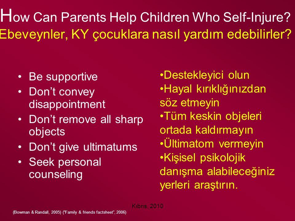Kıbrıs, 2010 H ow Can Parents Help Children Who Self-Injure? Ebeveynler, KY çocuklara nasıl yardım edebilirler? Be supportive Don't convey disappointm