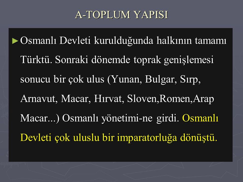 A-TOPLUM YAPISI ► Osmanlı Devleti kurulduğunda halkının tamamı Türktü.