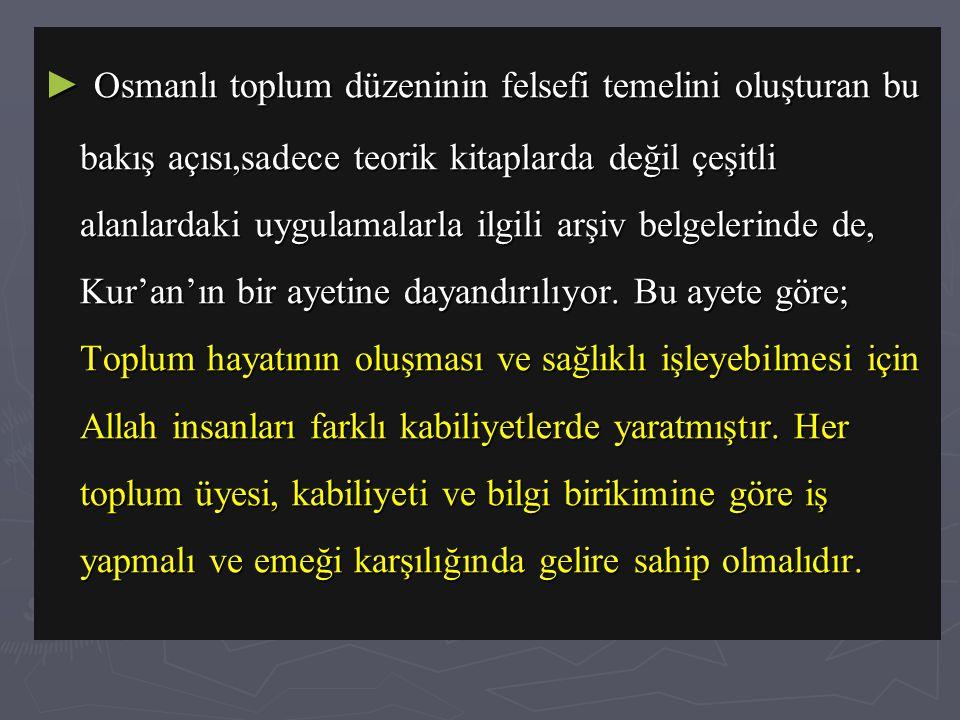 ► Osmanlı toplum düzeninin felsefi temelini oluşturan bu bakış açısı,sadece teorik kitaplarda değil çeşitli alanlardaki uygulamalarla ilgili arşiv belgelerinde de, Kur'an'ın bir ayetine dayandırılıyor.