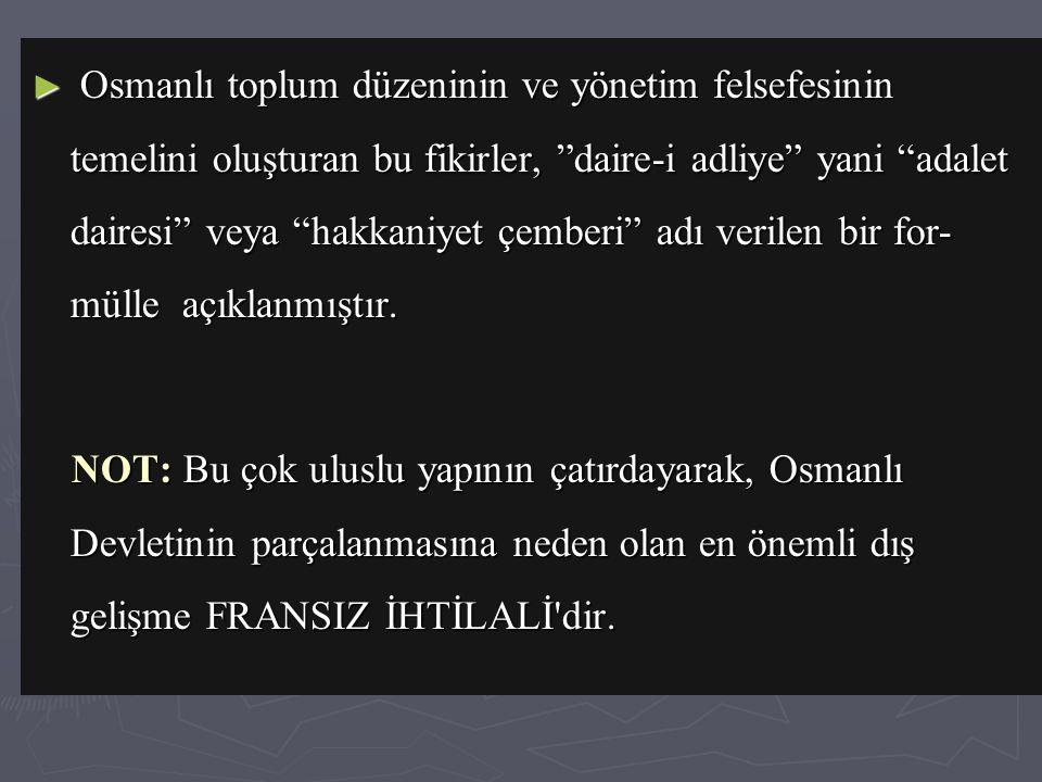► Osmanlı toplum düzeninin ve yönetim felsefesinin temelini oluşturan bu fikirler, daire-i adliye yani adalet dairesi veya hakkaniyet çemberi adı verilen bir for- mülle açıklanmıştır.