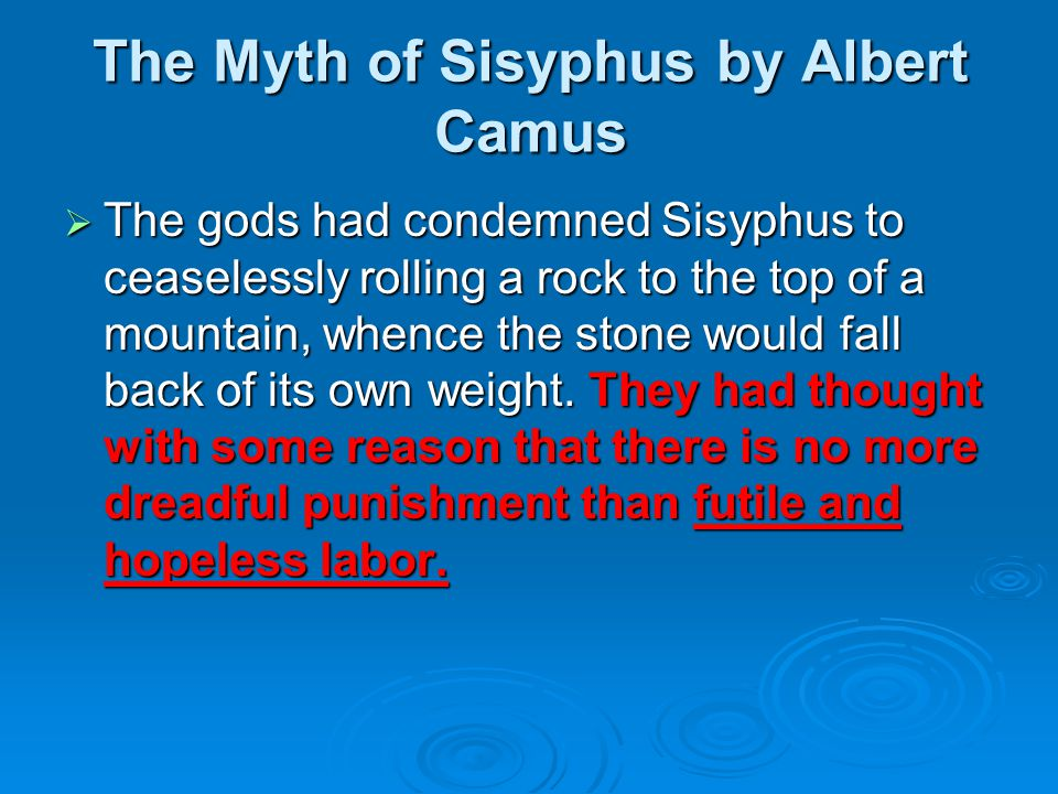 The Myth of Sisyphus by Albert Camus  The gods had condemned Sisyphus to ceaselessly rolling a rock to the top of a mountain, whence the stone would