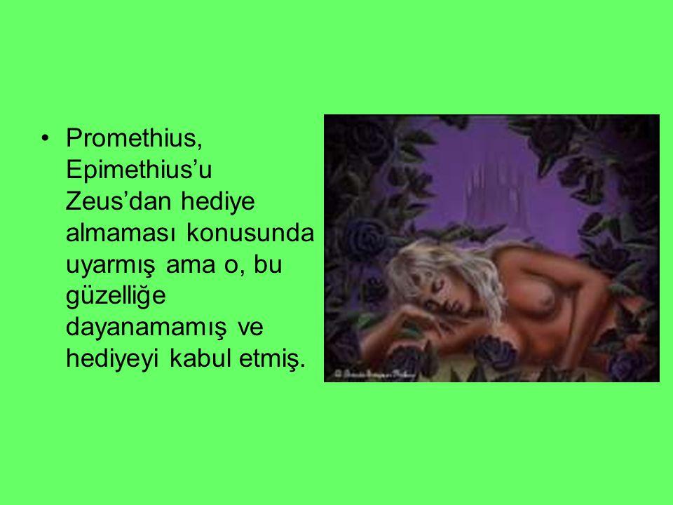 Promethius, Epimethius'u Zeus'dan hediye almaması konusunda uyarmış ama o, bu güzelliğe dayanamamış ve hediyeyi kabul etmiş.