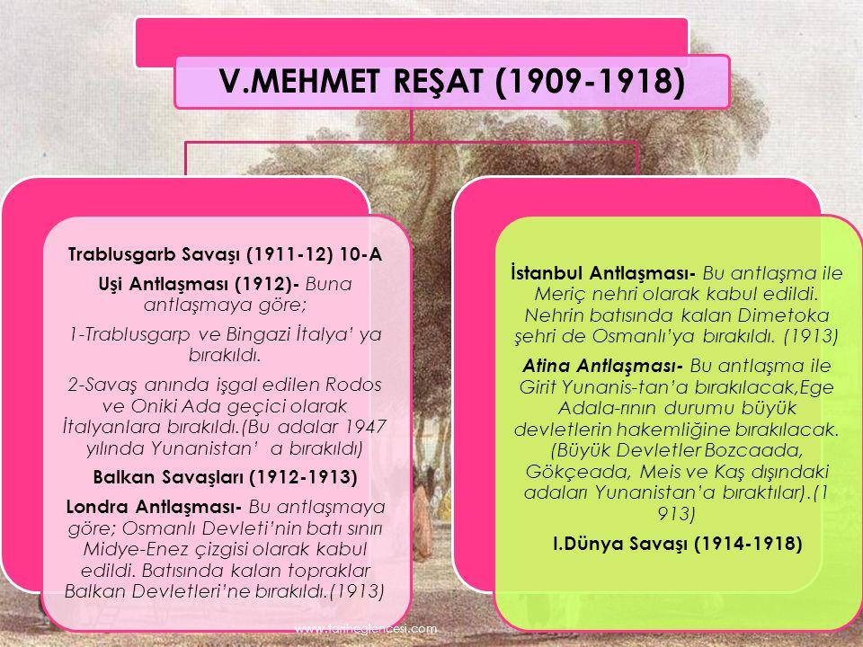 V.MEHMET REŞAT (1909-1918) Trablusgarb Savaşı (1911-12) 10-A Uşi Antlaşması (1912)- Buna antlaşmaya göre; 1-Trablusgarp ve Bingazi İtalya' ya bırakıldı.