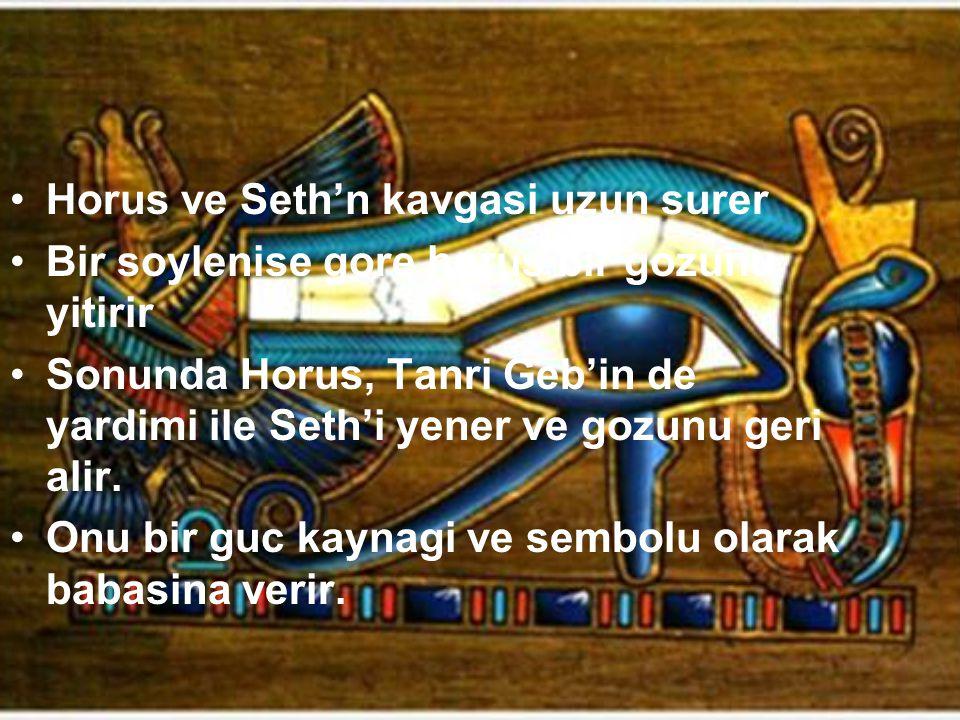 Horus ve Seth'n kavgasi uzun surer Bir soylenise gore horus bir gozunu yitirir Sonunda Horus, Tanri Geb'in de yardimi ile Seth'i yener ve gozunu geri