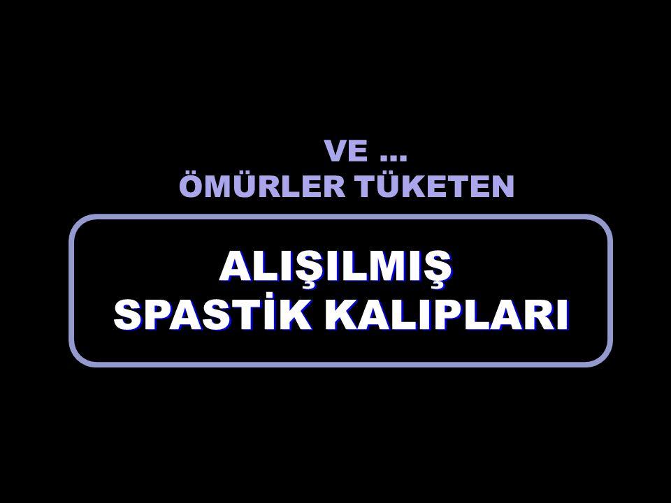 ALIŞILMIŞ SPASTİK KALIPLARI ALIŞILMIŞ SPASTİK KALIPLARI VE... ÖMÜRLER TÜKETEN