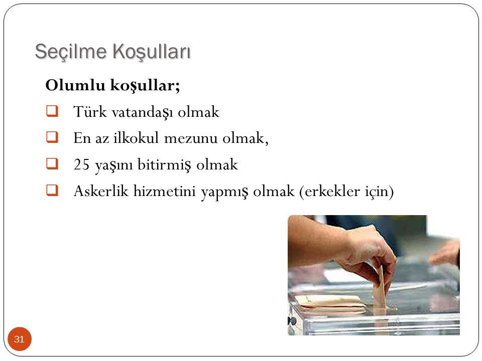Seçilme Koşulları Olumlu ko ş ullar;  Türk vatanda ş ı olmak  En az ilkokul mezunu olmak,  25 ya ş ını bitirmi ş olmak  Askerlik hizmetini yapmı ş
