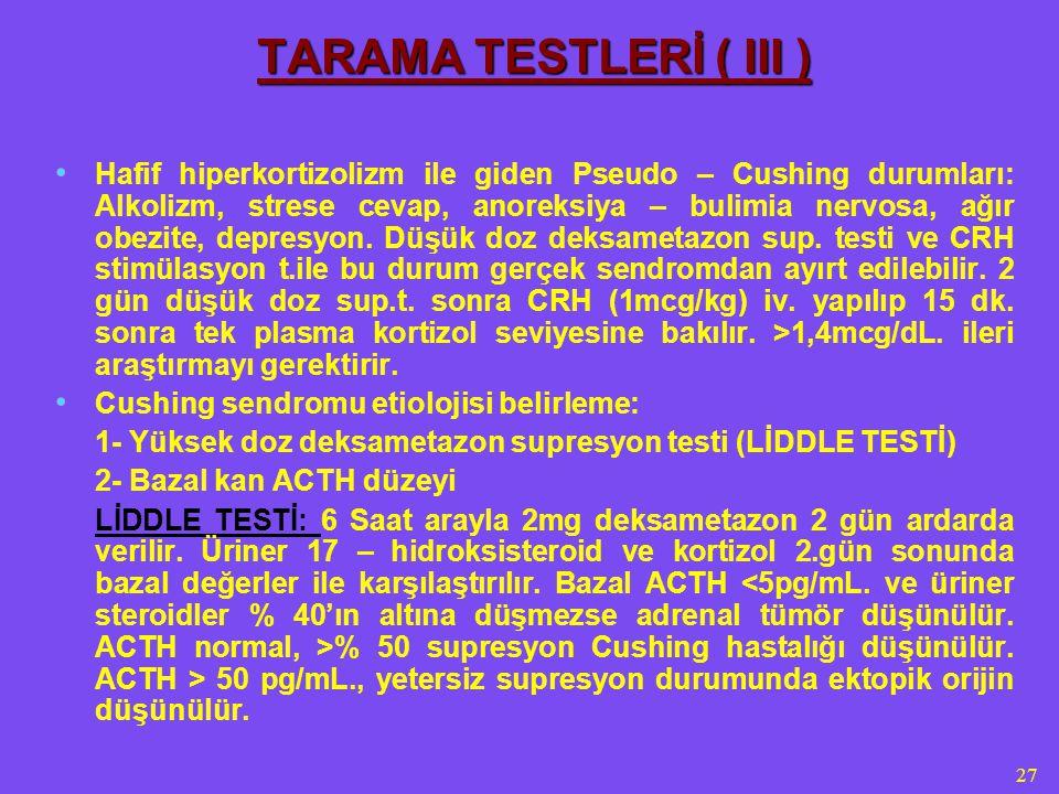 27 TARAMA TESTLERİ ( III ) Hafif hiperkortizolizm ile giden Pseudo – Cushing durumları: Alkolizm, strese cevap, anoreksiya – bulimia nervosa, ağır obezite, depresyon.
