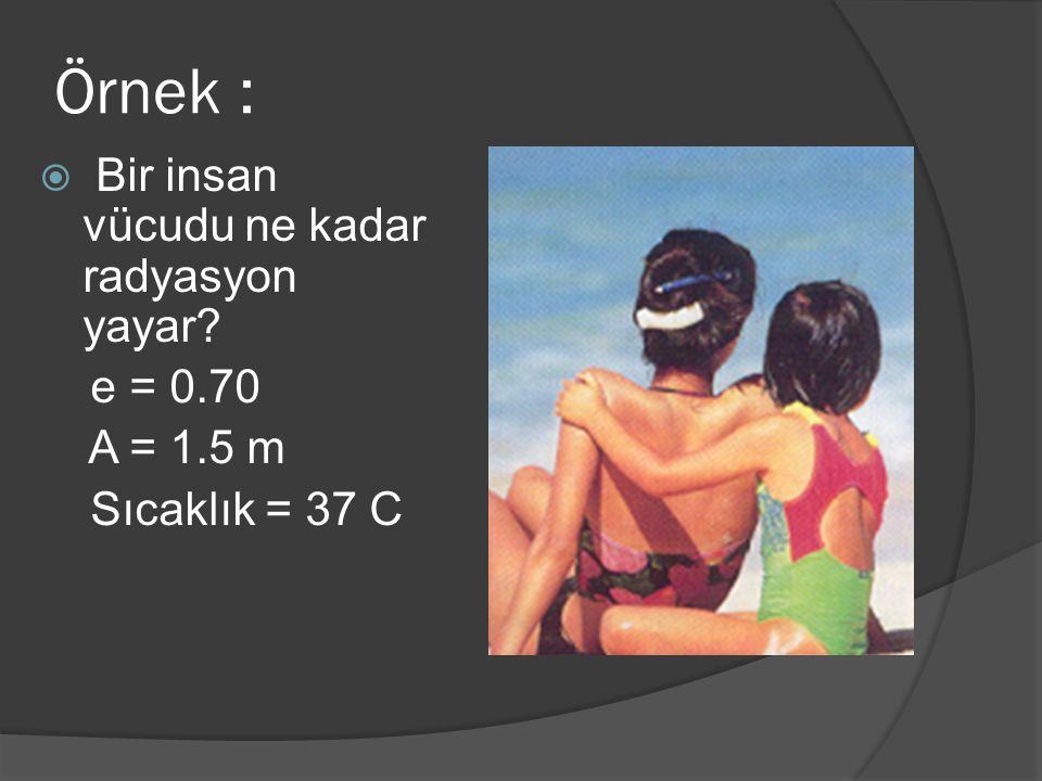 Örnek :  Bir insan vücudu ne kadar radyasyon yayar? e = 0.70 A = 1.5 m Sıcaklık = 37 C