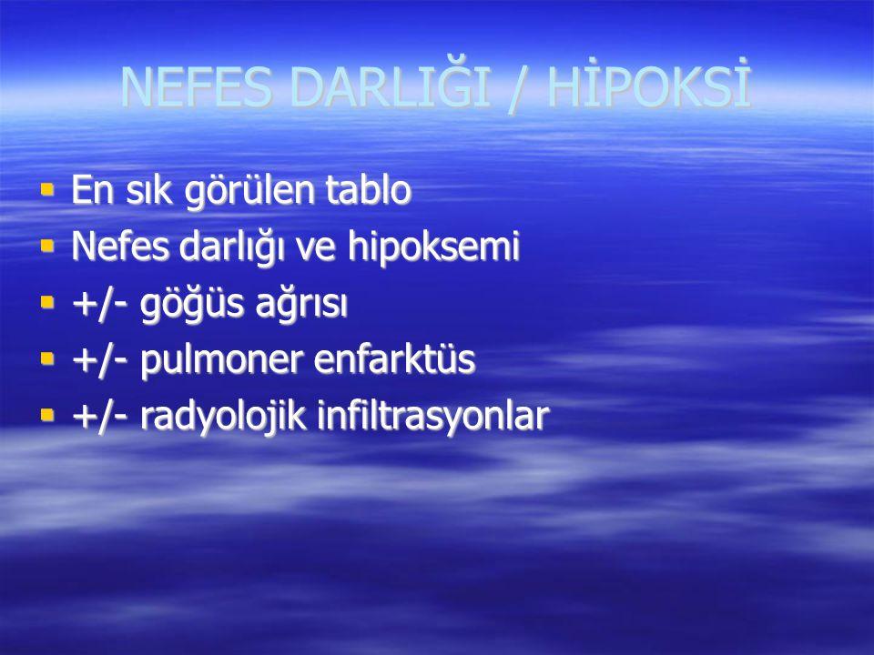 NEFES DARLIĞI / HİPOKSİ  En sık görülen tablo  Nefes darlığı ve hipoksemi  +/- göğüs ağrısı  +/- pulmoner enfarktüs  +/- radyolojik infiltrasyonl