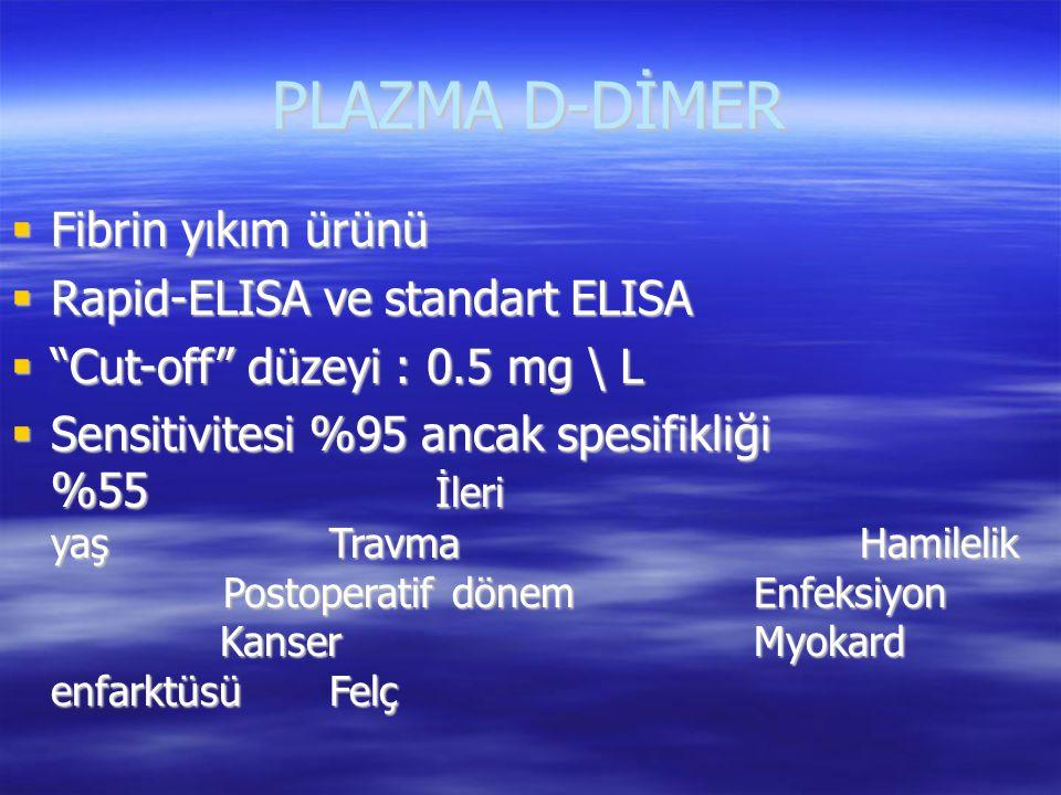 """PLAZMA D-DİMER  Fibrin yıkım ürünü  Rapid-ELISA ve standart ELISA  """"Cut-off"""" düzeyi : 0.5 mg \ L  Sensitivitesi %95 ancak spesifikliği %55 İleri y"""