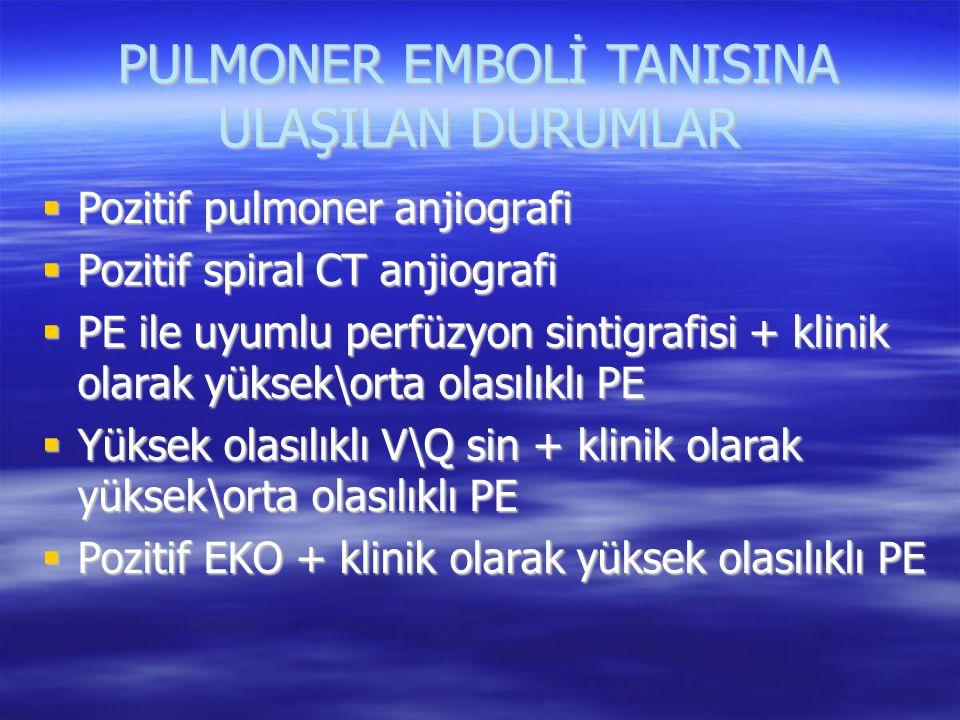 PULMONER EMBOLİ TANISINA ULAŞILAN DURUMLAR  Pozitif pulmoner anjiografi  Pozitif spiral CT anjiografi  PE ile uyumlu perfüzyon sintigrafisi + klini
