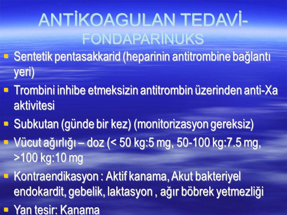 ANTİKOAGULAN TEDAVİ- FONDAPARİNUKS  Sentetik pentasakkarid (heparinin antitrombine bağlantı yeri)  Trombini inhibe etmeksizin antitrombin üzerinden