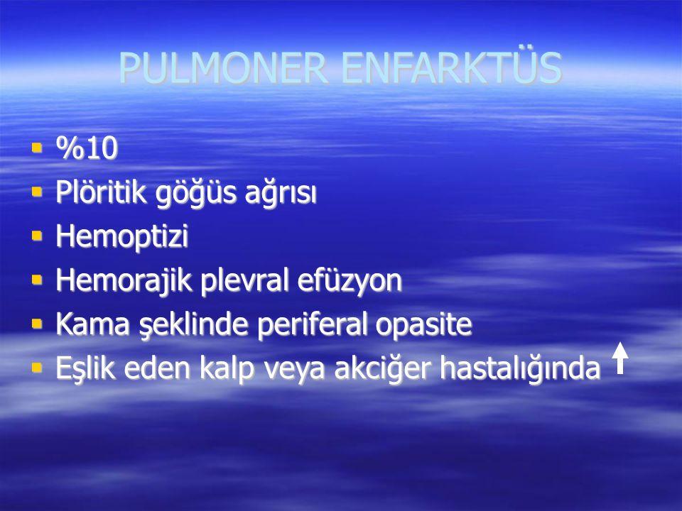 PULMONER ENFARKTÜS  %10  Plöritik göğüs ağrısı  Hemoptizi  Hemorajik plevral efüzyon  Kama şeklinde periferal opasite  Eşlik eden kalp veya akci