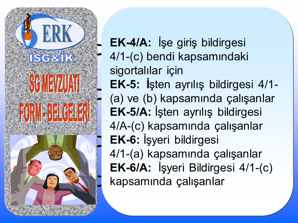 EK-4/A: İşe giriş bildirgesi 4/1-(c) bendi kapsamındaki sigortalılar için EK-5: İşten ayrılış bildirgesi 4/1- (a) ve (b) kapsamında çalışanlar EK-5/A: