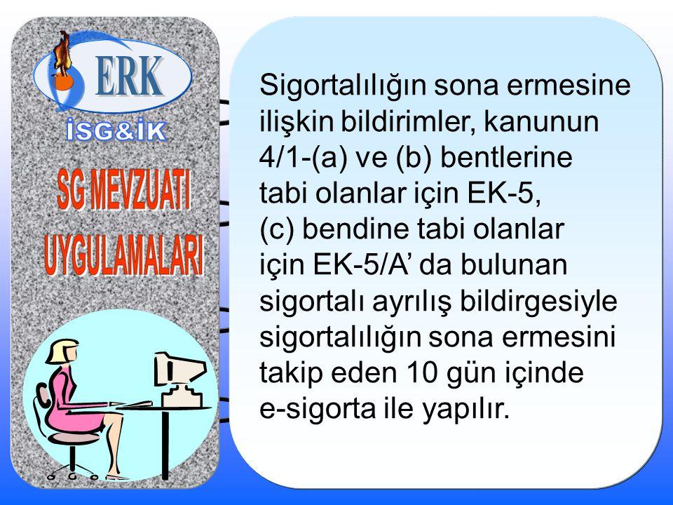 Sigortalılığın sona ermesine ilişkin bildirimler, kanunun 4/1-(a) ve (b) bentlerine tabi olanlar için EK-5, (c) bendine tabi olanlar için EK-5/A' da b