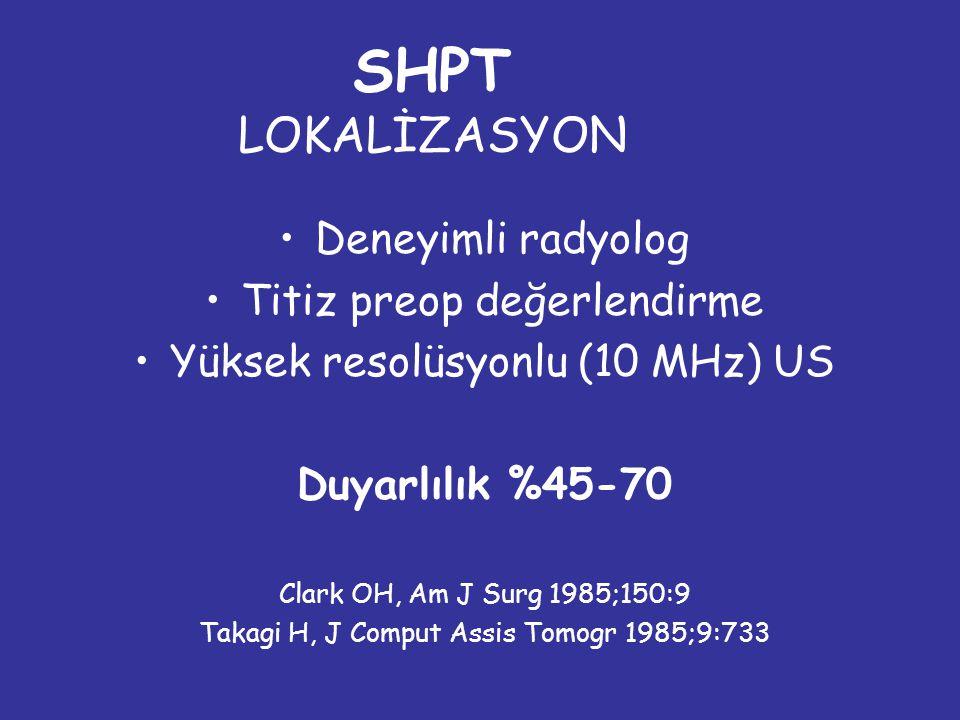 SHPT LOKALİZASYON Deneyimli radyolog Titiz preop değerlendirme Yüksek resolüsyonlu (10 MHz) US Duyarlılık %45-70 Clark OH, Am J Surg 1985;150:9 Takagi H, J Comput Assis Tomogr 1985;9:733