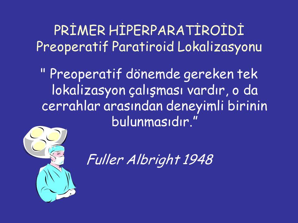 PRİMER HİPERPARATİROİDİ Preoperatif Paratiroid Lokalizasyonu Preoperatif dönemde gereken tek lokalizasyon çalışması vardır, o da cerrahlar arasından deneyimli birinin bulunmasıdır. Fuller Albright 1948