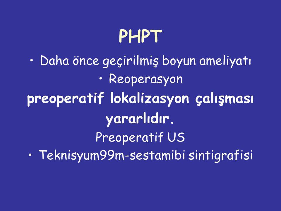 PHPT Daha önce geçirilmiş boyun ameliyatı Reoperasyon preoperatif lokalizasyon çalışması yararlıdır.