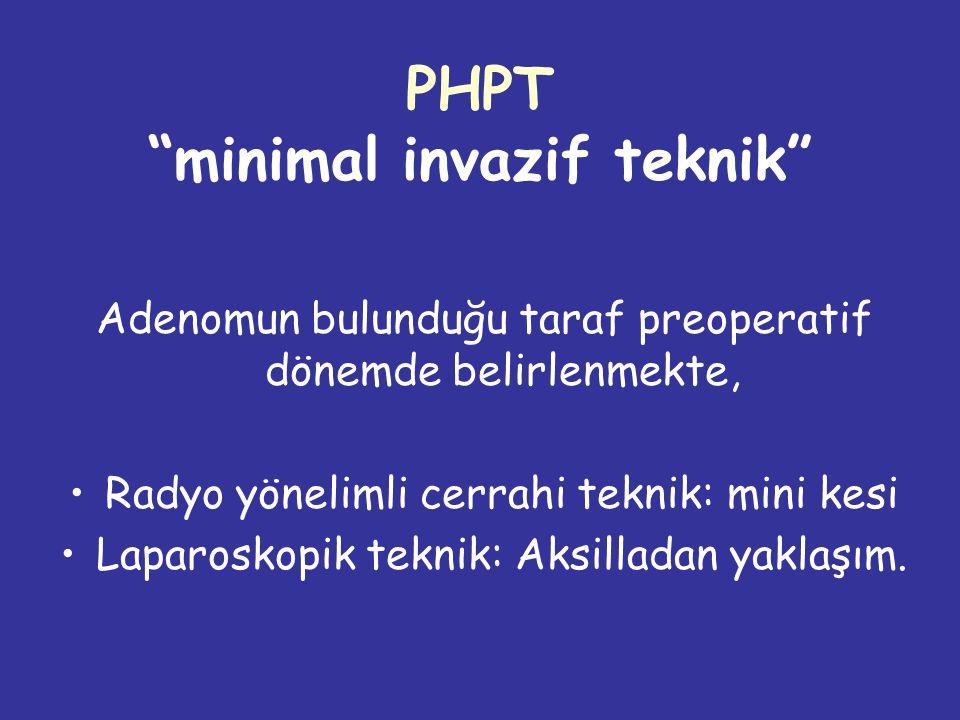 PHPT minimal invazif teknik Adenomun bulunduğu taraf preoperatif dönemde belirlenmekte, Radyo yönelimli cerrahi teknik: mini kesi Laparoskopik teknik: Aksilladan yaklaşım.