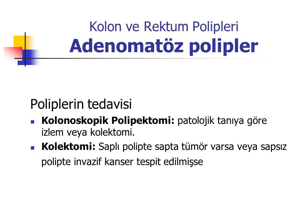 Kolon ve Rektum Polipleri Adenomatöz polipler Poliplerin tedavisi Kolonoskopik Polipektomi: patolojik tanıya göre izlem veya kolektomi. Kolektomi: Sap