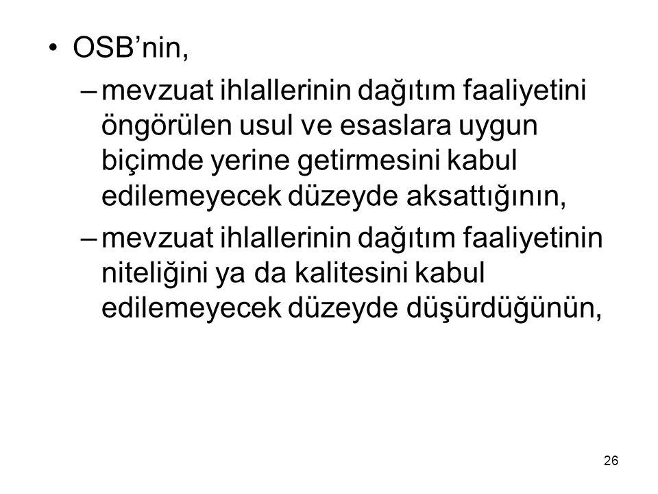 OSB'nin, –mevzuat ihlallerinin dağıtım faaliyetini öngörülen usul ve esaslara uygun biçimde yerine getirmesini kabul edilemeyecek düzeyde aksattığının, –mevzuat ihlallerinin dağıtım faaliyetinin niteliğini ya da kalitesini kabul edilemeyecek düzeyde düşürdüğünün, 26