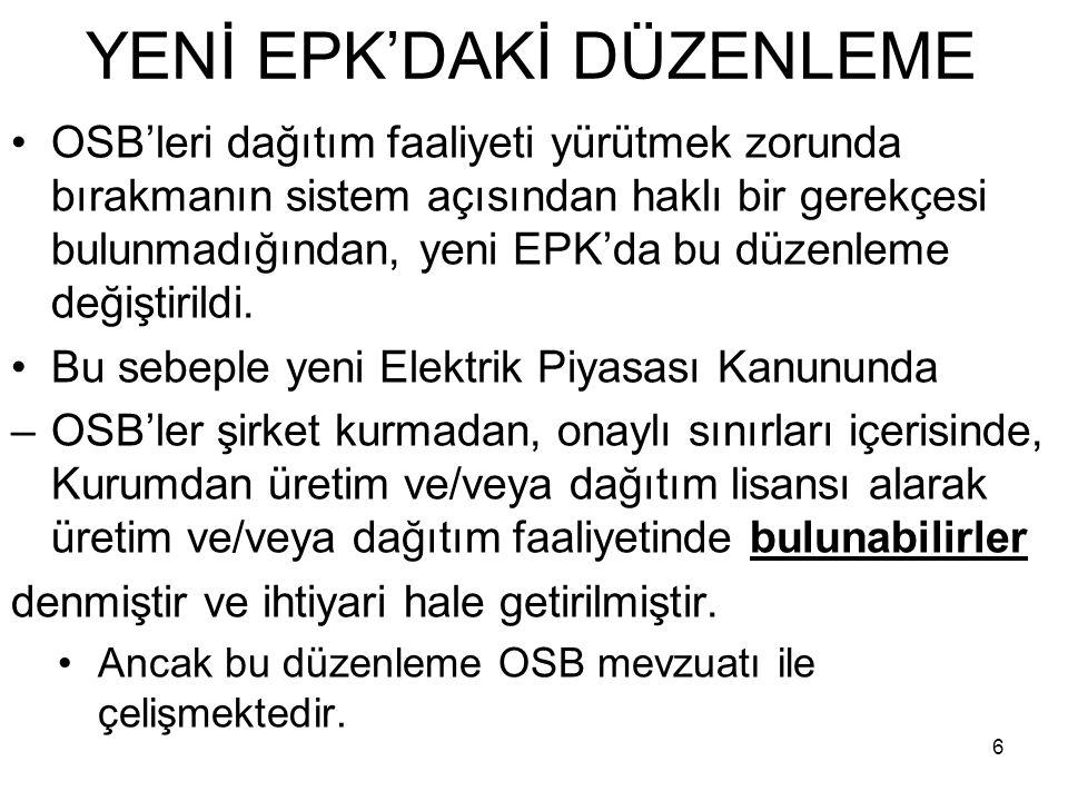 YENİ EPK'DAKİ DÜZENLEME OSB'leri dağıtım faaliyeti yürütmek zorunda bırakmanın sistem açısından haklı bir gerekçesi bulunmadığından, yeni EPK'da bu düzenleme değiştirildi.
