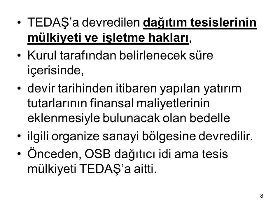 TEDAŞ'a devredilen dağıtım tesislerinin mülkiyeti ve işletme hakları, Kurul tarafından belirlenecek süre içerisinde, devir tarihinden itibaren yapılan yatırım tutarlarının finansal maliyetlerinin eklenmesiyle bulunacak olan bedelle ilgili organize sanayi bölgesine devredilir.