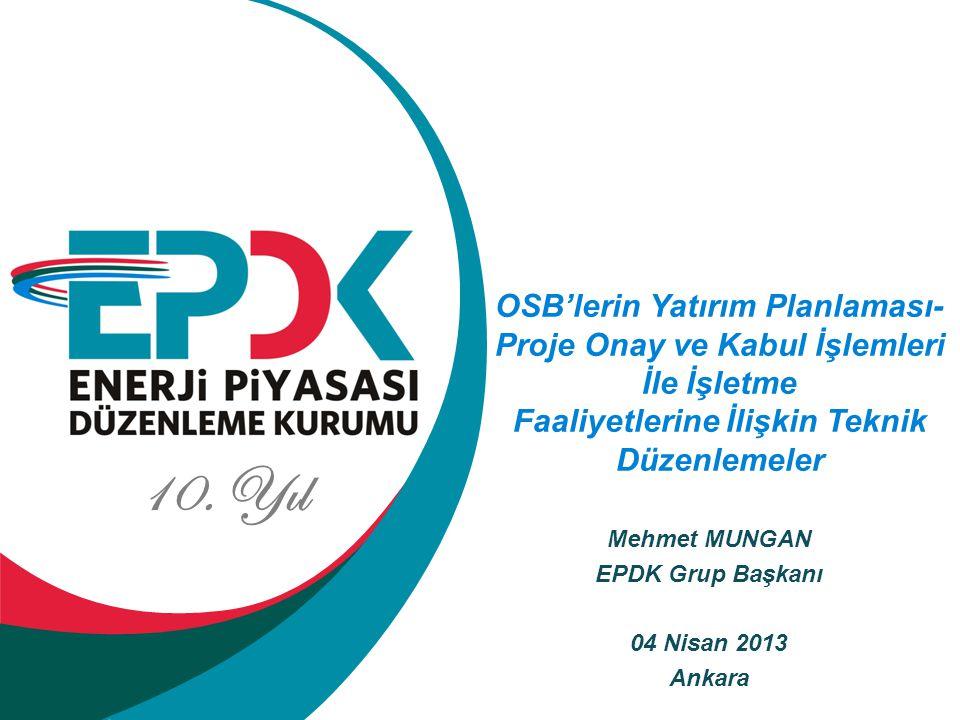 10. Yıl Mehmet MUNGAN EPDK Grup Başkanı 04 Nisan 2013 Ankara OSB'lerin Yatırım Planlaması- Proje Onay ve Kabul İşlemleri İle İşletme Faaliyetlerine İl