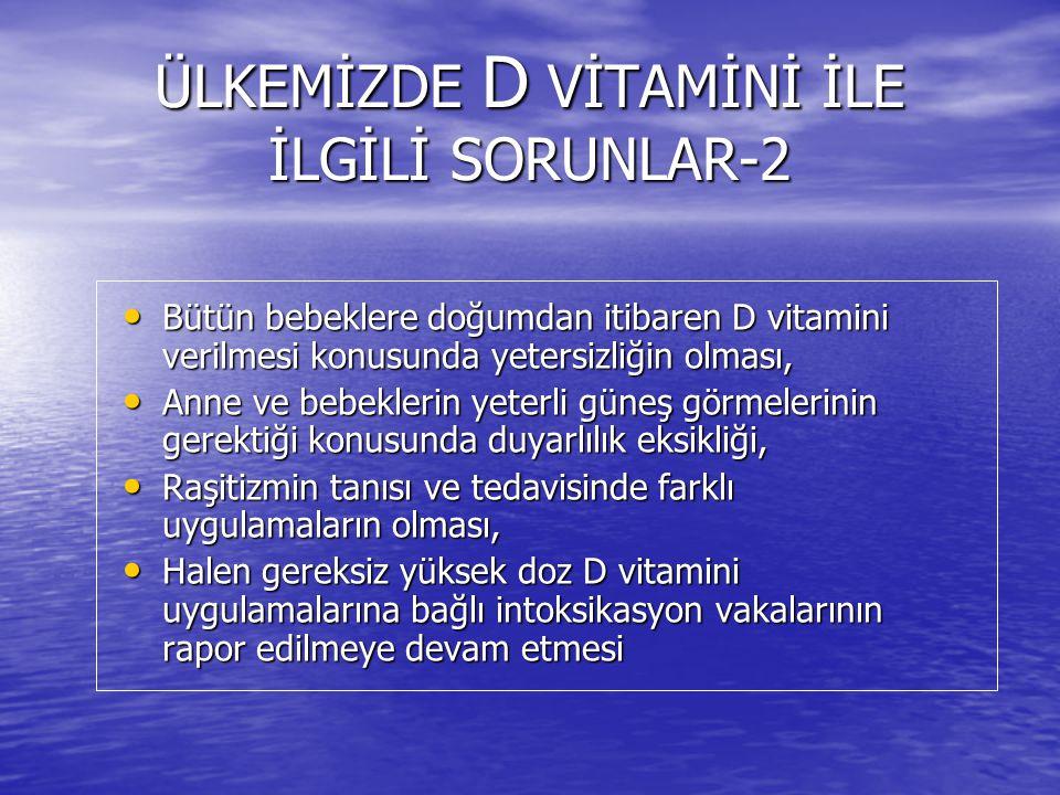 ÜLKEMİZDE D VİTAMİNİ İLE İLGİLİ SORUNLAR-2 Bütün bebeklere doğumdan itibaren D vitamini verilmesi konusunda yetersizliğin olması, Bütün bebeklere doğumdan itibaren D vitamini verilmesi konusunda yetersizliğin olması, Anne ve bebeklerin yeterli güneş görmelerinin gerektiği konusunda duyarlılık eksikliği, Anne ve bebeklerin yeterli güneş görmelerinin gerektiği konusunda duyarlılık eksikliği, Raşitizmin tanısı ve tedavisinde farklı uygulamaların olması, Raşitizmin tanısı ve tedavisinde farklı uygulamaların olması, Halen gereksiz yüksek doz D vitamini uygulamalarına bağlı intoksikasyon vakalarının rapor edilmeye devam etmesi Halen gereksiz yüksek doz D vitamini uygulamalarına bağlı intoksikasyon vakalarının rapor edilmeye devam etmesi